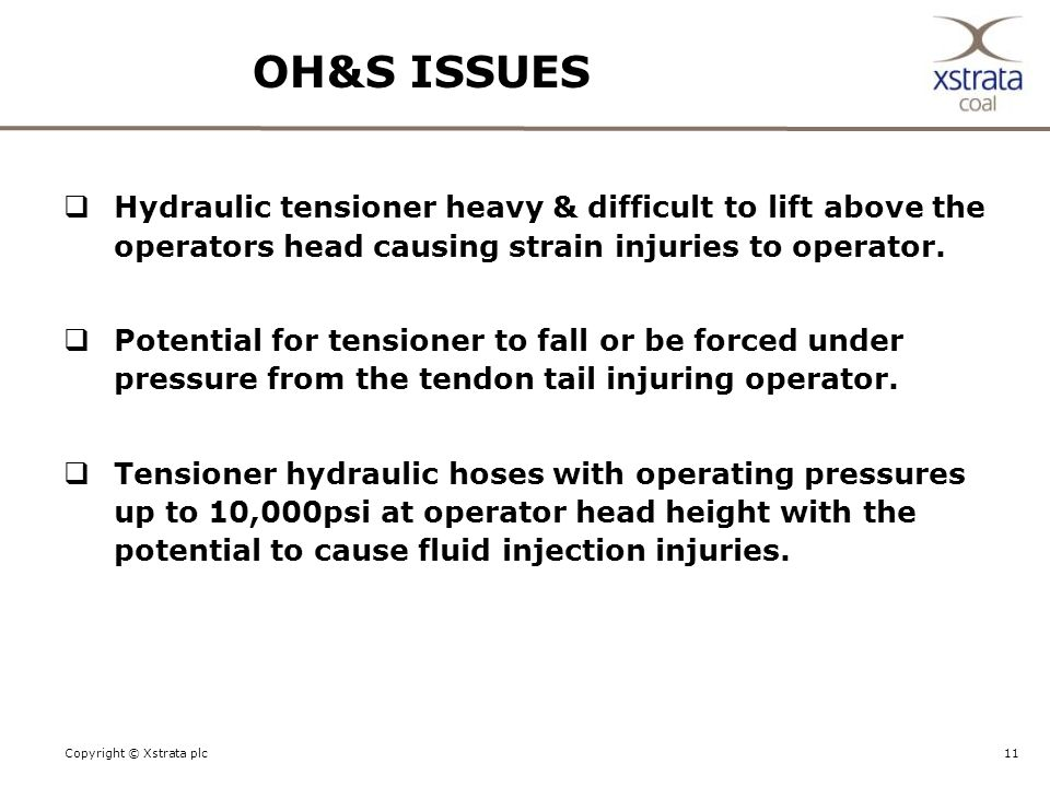 11Copyright © Xstrata plc OH&S ISSUES  Hydraulic tensioner heavy & difficult to lift above the operators head causing strain injuries to operator.