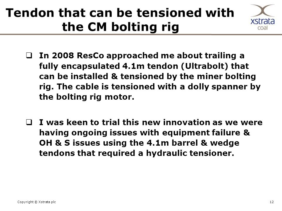 12Copyright © Xstrata plc Tendon that can be tensioned with the CM bolting rig  In 2008 ResCo approached me about trailing a fully encapsulated 4.1m tendon (Ultrabolt) that can be installed & tensioned by the miner bolting rig.