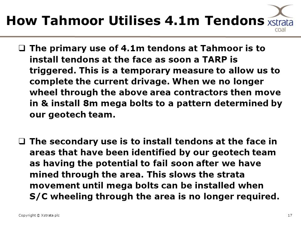 17Copyright © Xstrata plc How Tahmoor Utilises 4.1m Tendons  The primary use of 4.1m tendons at Tahmoor is to install tendons at the face as soon a TARP is triggered.