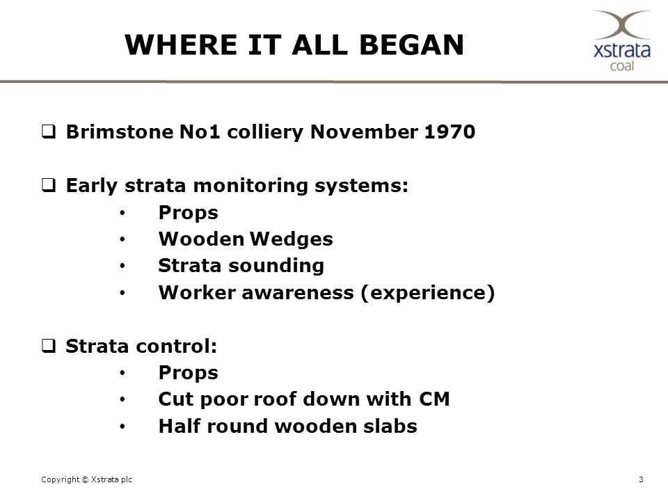 3Copyright © Xstrata plc WHERE IT ALL BEGAN  Brimstone No1 colliery November 1970  Early strata monitoring systems: Props Wooden Wedges Strata sounding Worker awareness (experience)  Strata control: Props Cut poor roof down with CM Half round wooden slabs