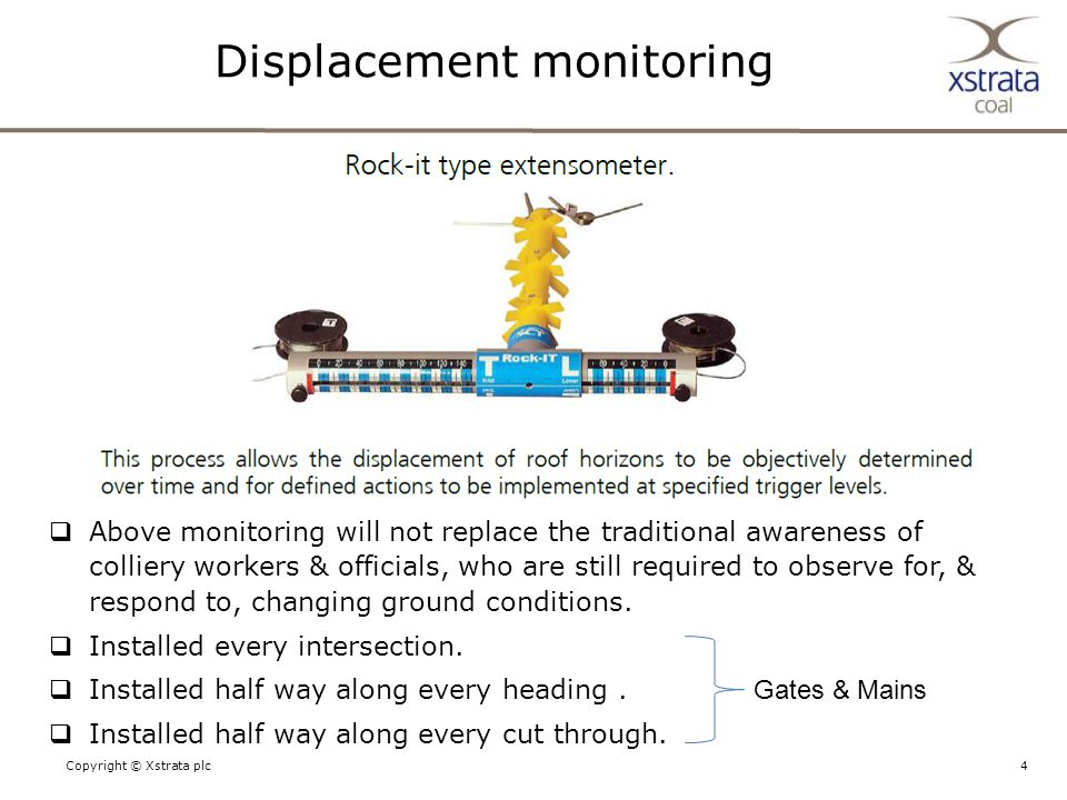 4Copyright © Xstrata plc Displacement monitoring  Above monitoring will not replace the traditional awareness of colliery workers & officials, who are still required to observe for, & respond to, changing ground conditions.