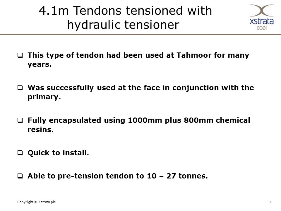 9Copyright © Xstrata plc  This type of tendon had been used at Tahmoor for many years.