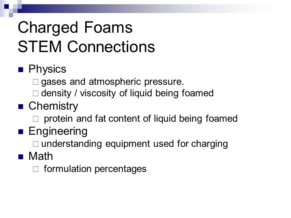 Charged Foams STEM Connections Physics  gases and atmospheric pressure.  density / viscosity of liquid being foamed Chemistry  protein and fat cont