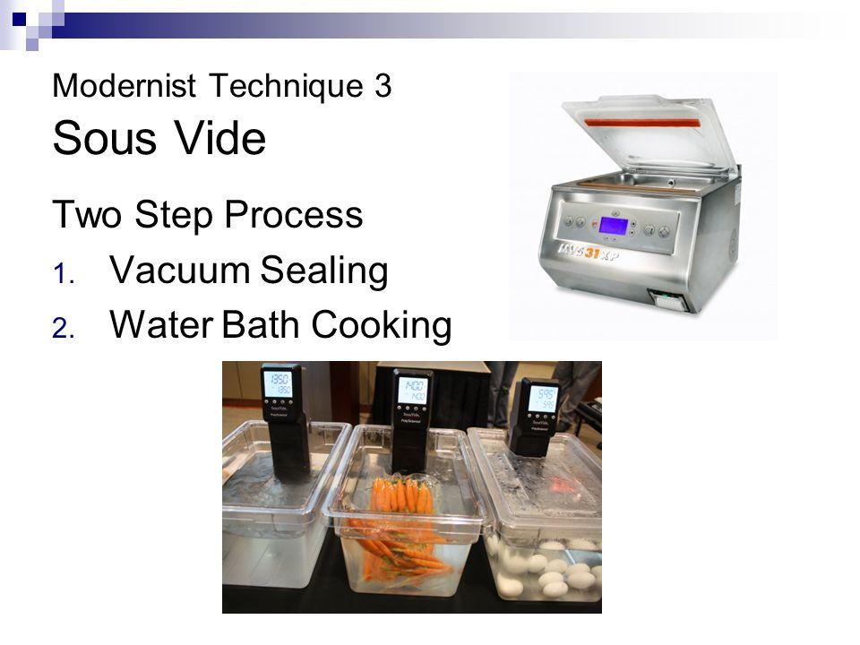 Modernist Technique 3 Sous Vide Two Step Process 1. Vacuum Sealing 2. Water Bath Cooking