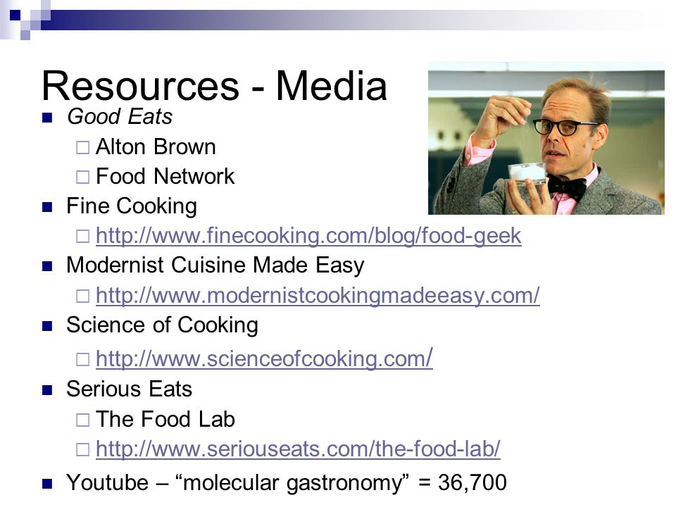 Resources - Media Good Eats  Alton Brown  Food Network Fine Cooking  http://www.finecooking.com/blog/food-geek http://www.finecooking.com/blog/food-geek Modernist Cuisine Made Easy  http://www.modernistcookingmadeeasy.com/ http://www.modernistcookingmadeeasy.com/ Science of Cooking  http://www.scienceofcooking.com / http://www.scienceofcooking.com / Serious Eats  The Food Lab  http://www.seriouseats.com/the-food-lab/ http://www.seriouseats.com/the-food-lab/ Youtube – molecular gastronomy = 36,700