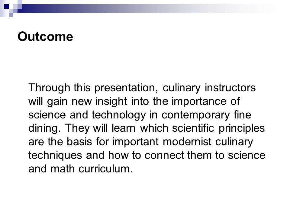 Outcome Through this presentation, culinary instructors will gain new insight into the importance of science and technology in contemporary fine dining.