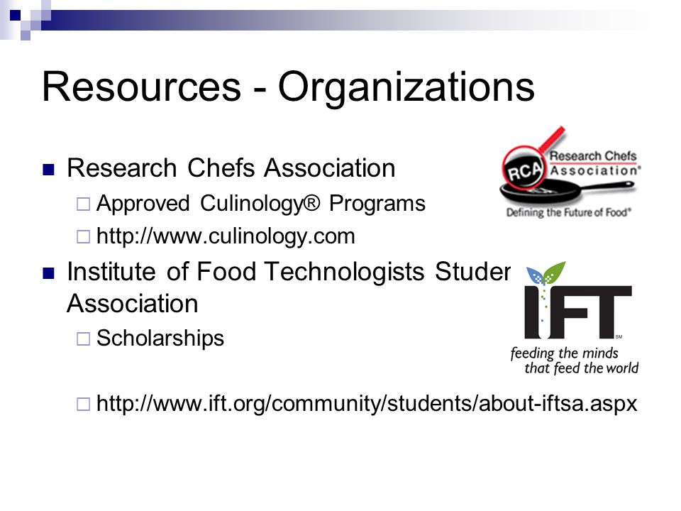 Resources - Organizations Research Chefs Association  Approved Culinology® Programs  http://www.culinology.com Institute of Food Technologists Stude