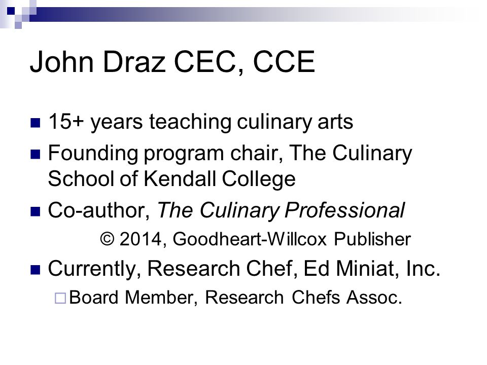 John Draz CEC, CCE 15+ years teaching culinary arts Founding program chair, The Culinary School of Kendall College Co-author, The Culinary Professiona
