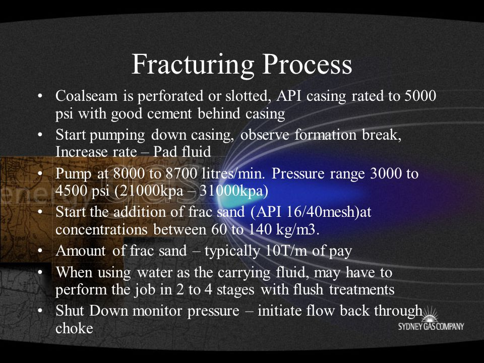 Fracturing Process Coalseam is perforated or slotted, API casing rated to 5000 psi with good cement behind casing Start pumping down casing, observe formation break, Increase rate – Pad fluid Pump at 8000 to 8700 litres/min.