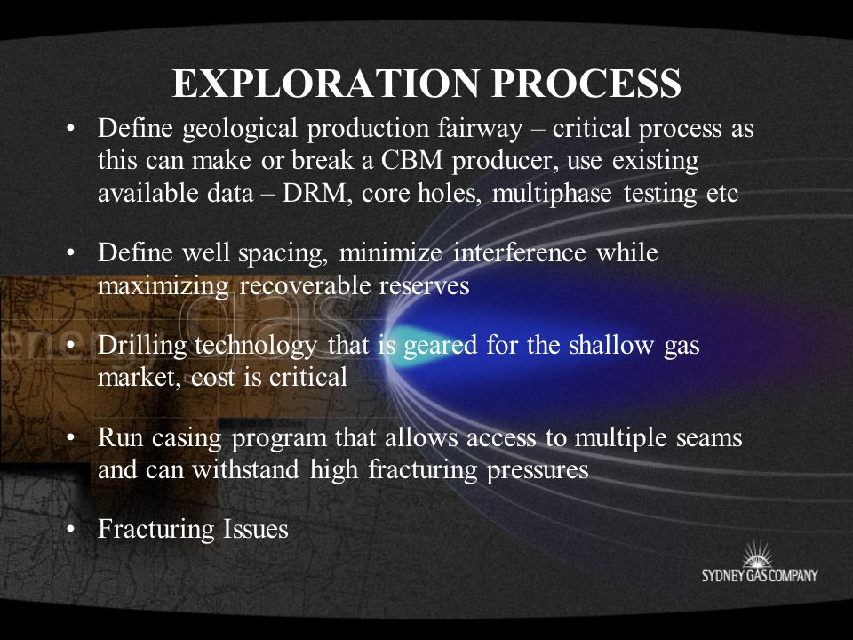 EXPLORATION PROCESS Define geological production fairway – critical process as this can make or break a CBM producer, use existing available data – DRM, core holes, multiphase testing etc Define well spacing, minimize interference while maximizing recoverable reserves Drilling technology that is geared for the shallow gas market, cost is critical Run casing program that allows access to multiple seams and can withstand high fracturing pressures Fracturing Issues