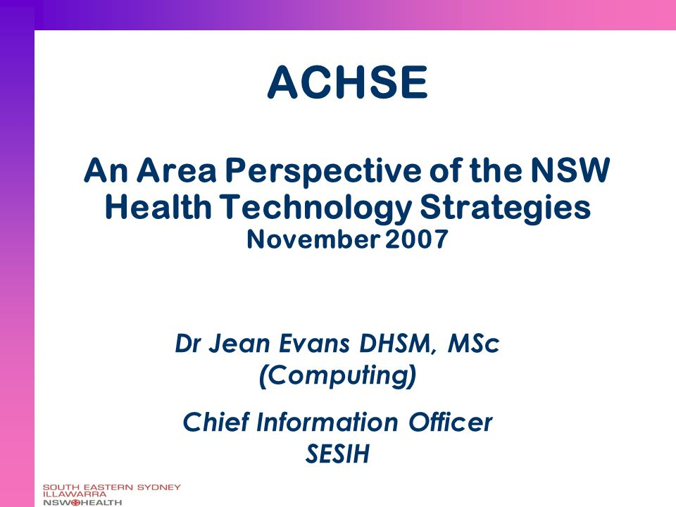 ACHSE An Area Perspective of the NSW Health Technology Strategies November 2007 Dr Jean Evans DHSM, MSc (Computing) Chief Information Officer SESIH