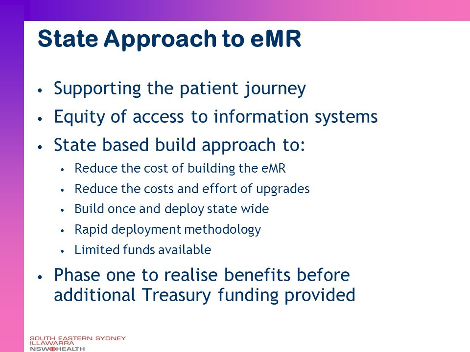 State Approach to eMR Supporting the patient journey Equity of access to information systems State based build approach to: Reduce the cost of building the eMR Reduce the costs and effort of upgrades Build once and deploy state wide Rapid deployment methodology Limited funds available Phase one to realise benefits before additional Treasury funding provided