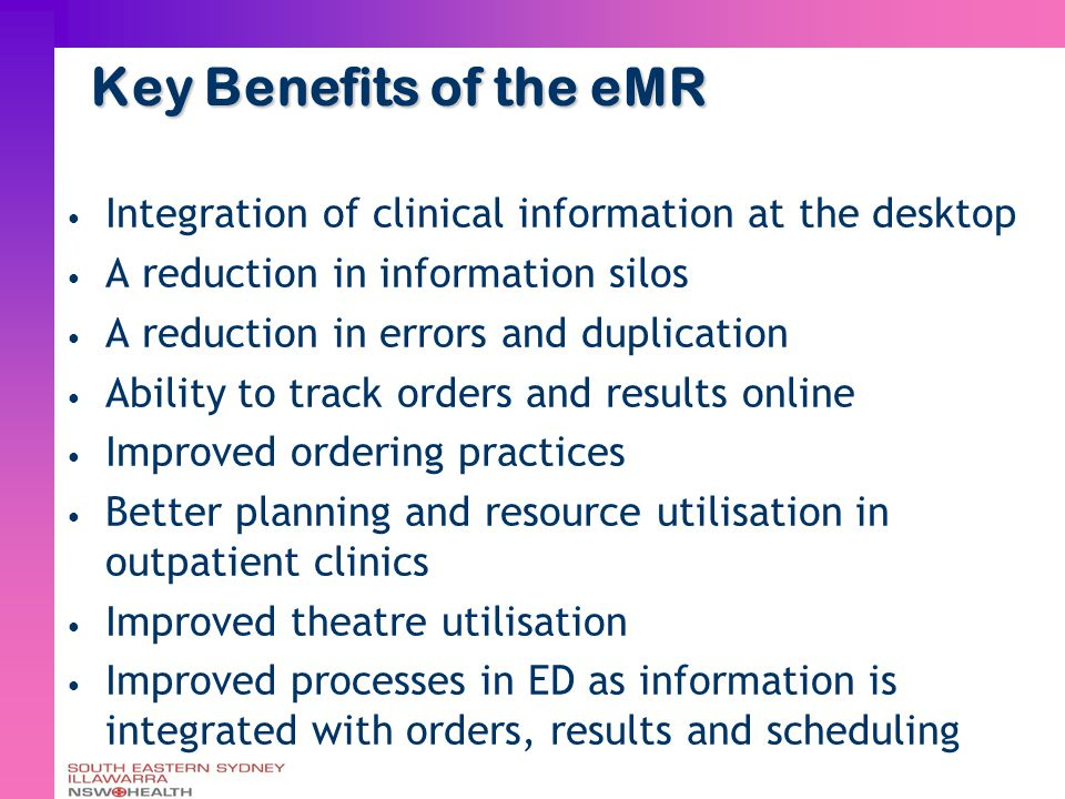 Key Benefits of the eMR Integration of clinical information at the desktop A reduction in information silos A reduction in errors and duplication Ability to track orders and results online Improved ordering practices Better planning and resource utilisation in outpatient clinics Improved theatre utilisation Improved processes in ED as information is integrated with orders, results and scheduling