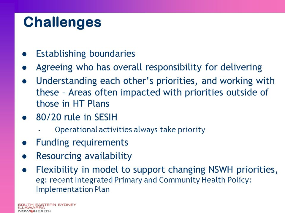 Challenges Establishing boundaries Agreeing who has overall responsibility for delivering Understanding each other's priorities, and working with these – Areas often impacted with priorities outside of those in HT Plans 80/20 rule in SESIH – Operational activities always take priority Funding requirements Resourcing availability Flexibility in model to support changing NSWH priorities, eg: recent Integrated Primary and Community Health Policy: Implementation Plan
