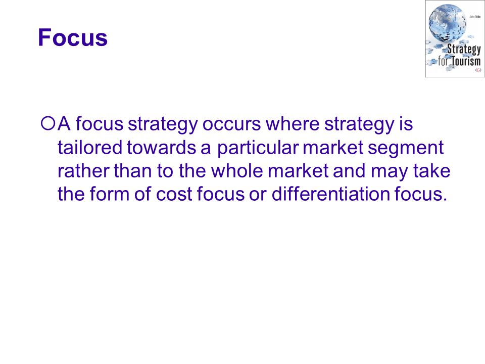 Focus  A focus strategy occurs where strategy is tailored towards a particular market segment rather than to the whole market and may take the form of cost focus or differentiation focus.