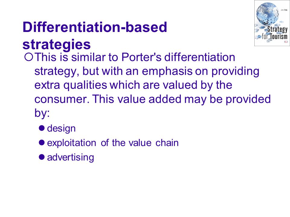 Differentiation-based strategies  This is similar to Porter s differentiation strategy, but with an emphasis on providing extra qualities which are valued by the consumer.