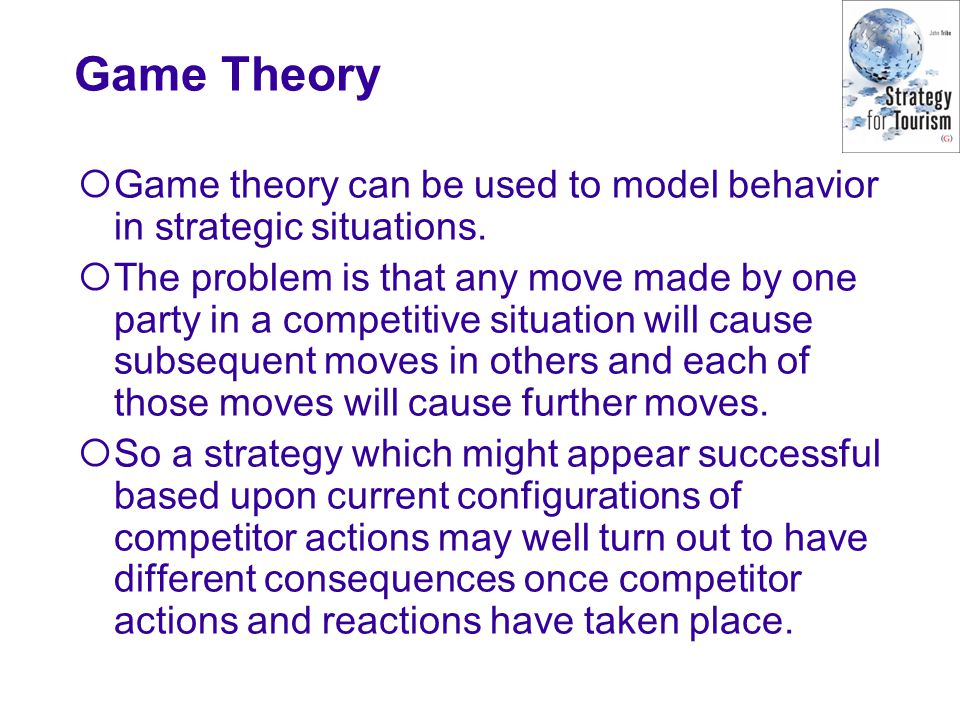 Game Theory  Game theory can be used to model behavior in strategic situations.