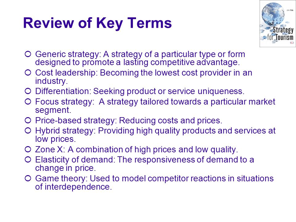 Review of Key Terms  Generic strategy: A strategy of a particular type or form designed to promote a lasting competitive advantage.