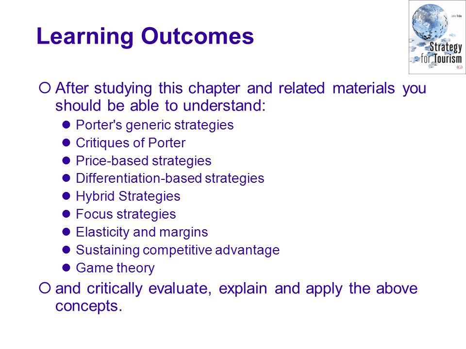Learning Outcomes  After studying this chapter and related materials you should be able to understand: Porter s generic strategies Critiques of Porter Price-based strategies Differentiation-based strategies Hybrid Strategies Focus strategies Elasticity and margins Sustaining competitive advantage Game theory  and critically evaluate, explain and apply the above concepts.