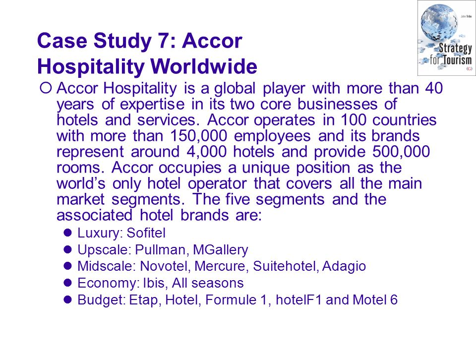 Case Study 7: Accor Hospitality Worldwide  Accor Hospitality is a global player with more than 40 years of expertise in its two core businesses of hotels and services.
