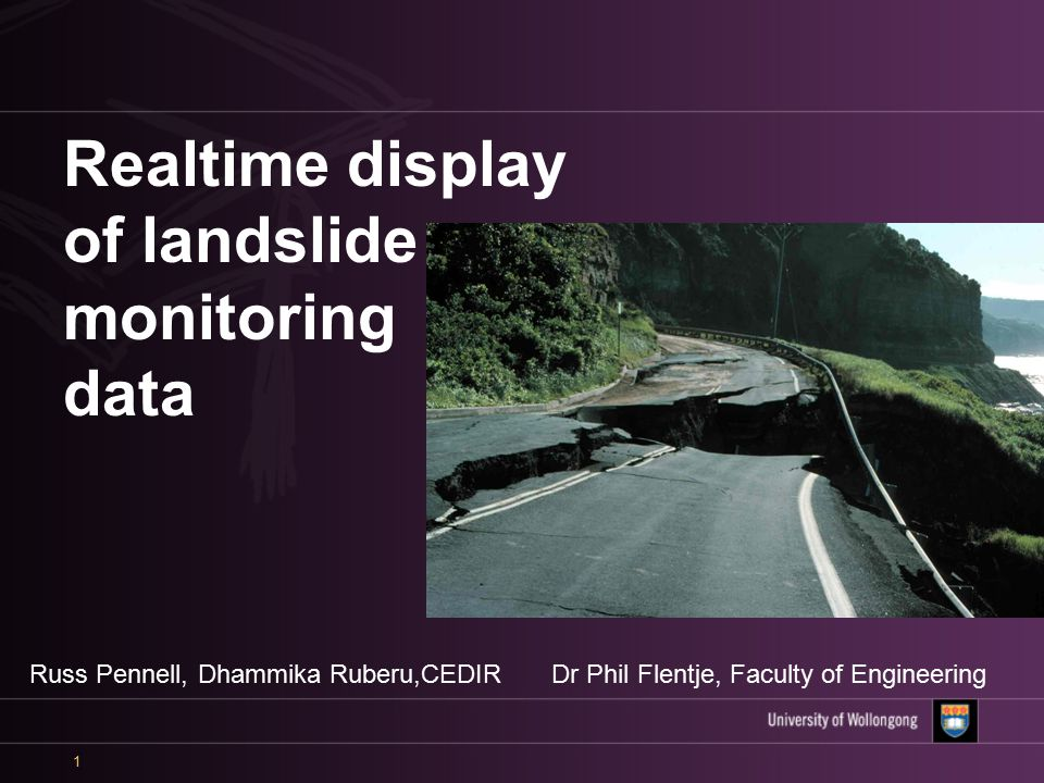 1 Realtime display of landslide monitoring data Russ Pennell, Dhammika Ruberu,CEDIRDr Phil Flentje, Faculty of Engineering