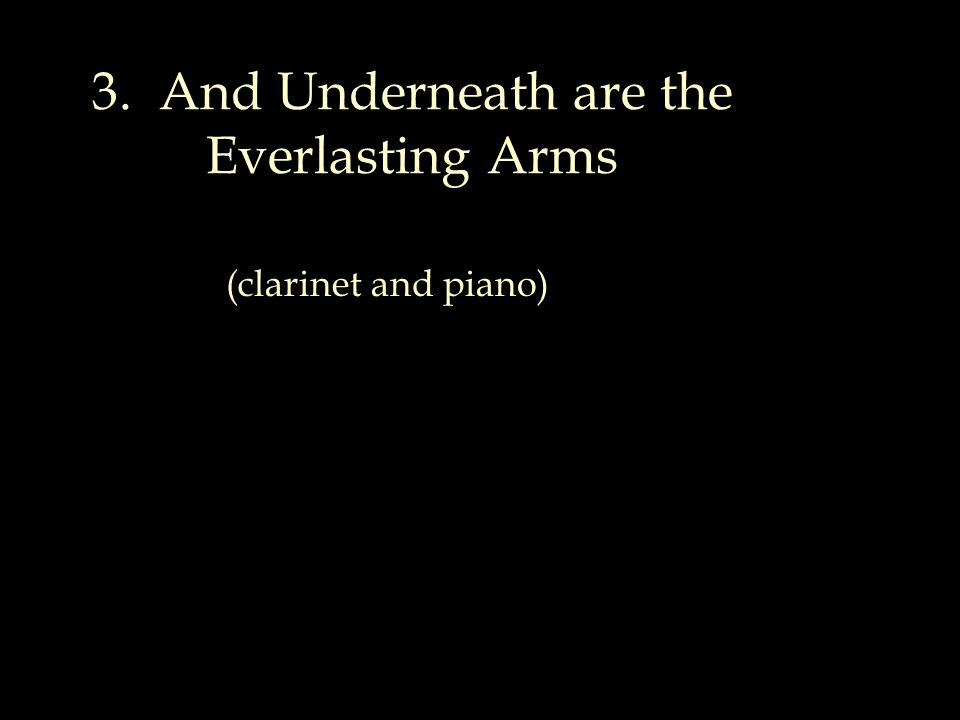 3. And Underneath are the Everlasting Arms (clarinet and piano)