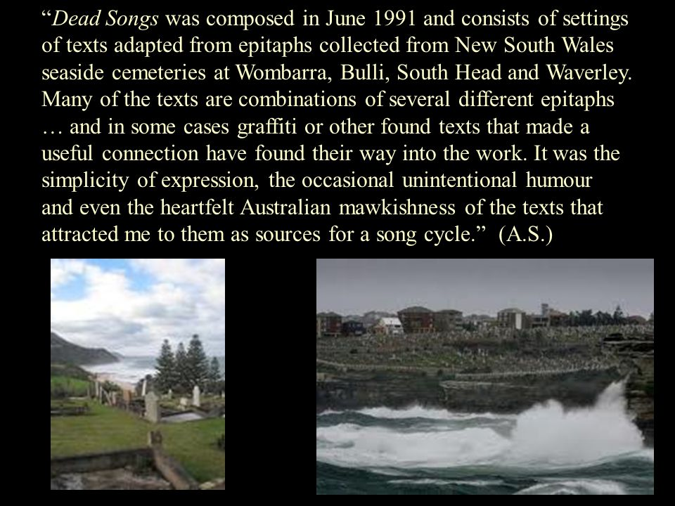 Dead Songs was composed in June 1991 and consists of settings of texts adapted from epitaphs collected from New South Wales seaside cemeteries at Wombarra, Bulli, South Head and Waverley.