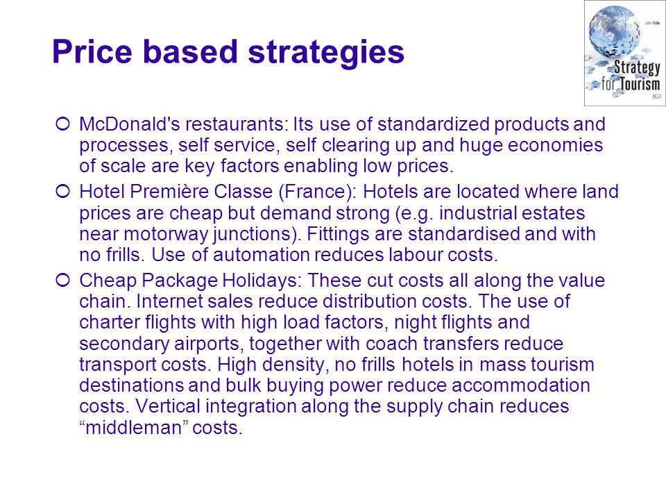 Price based strategies  McDonald's restaurants: Its use of standardized products and processes, self service, self clearing up and huge economies of