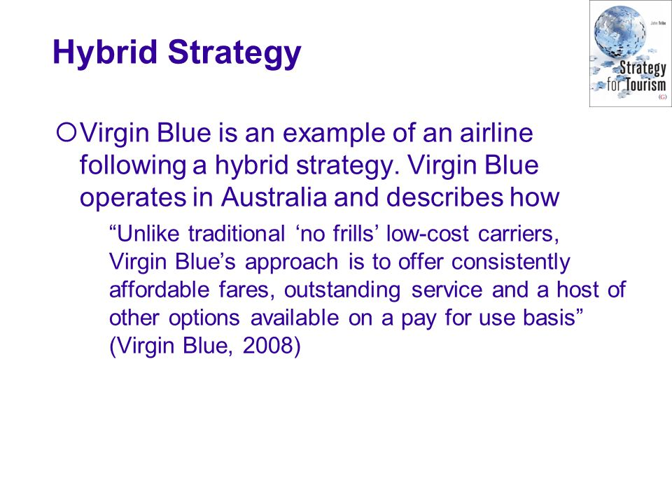 "Hybrid Strategy  Virgin Blue is an example of an airline following a hybrid strategy. Virgin Blue operates in Australia and describes how ""Unlike tra"