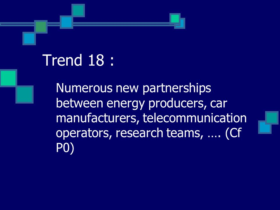 Trend 18 : Numerous new partnerships between energy producers, car manufacturers, telecommunication operators, research teams, …. (Cf P0)