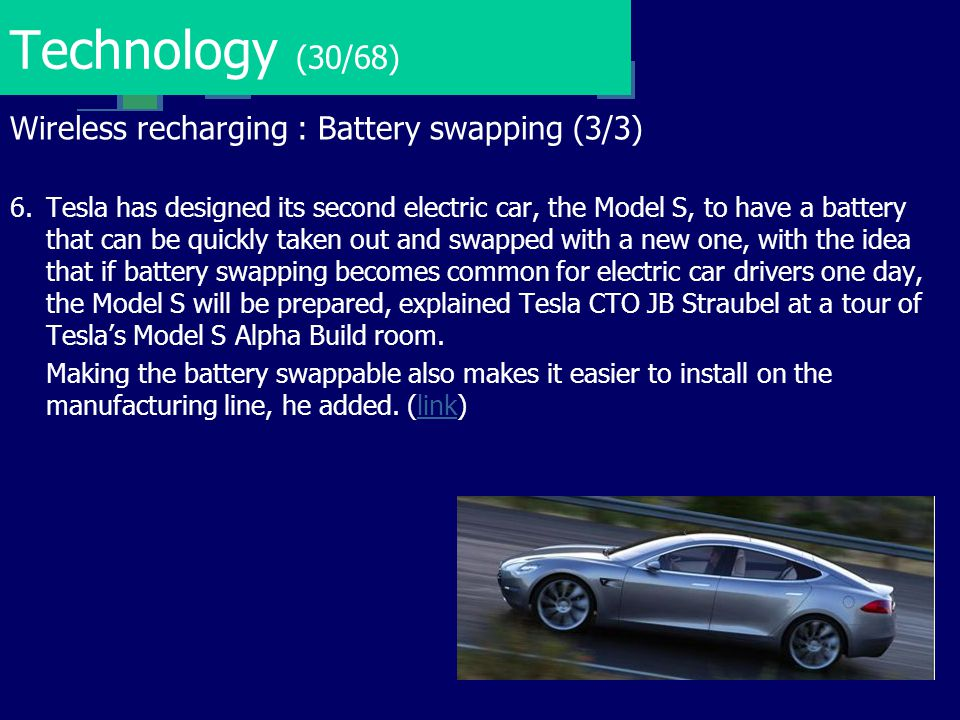 Technology (30/68) Wireless recharging : Battery swapping (3/3) 6. Tesla has designed its second electric car, the Model S, to have a battery that can