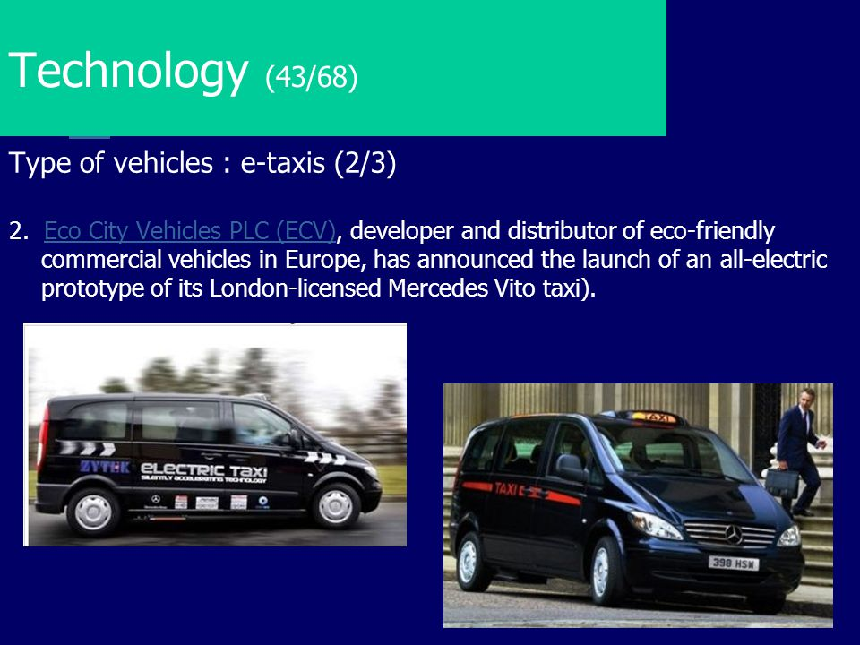 Technology (43/68) Type of vehicles : e-taxis (2/3) 2. Eco City Vehicles PLC (ECV), developer and distributor of eco-friendly commercial vehicles in E