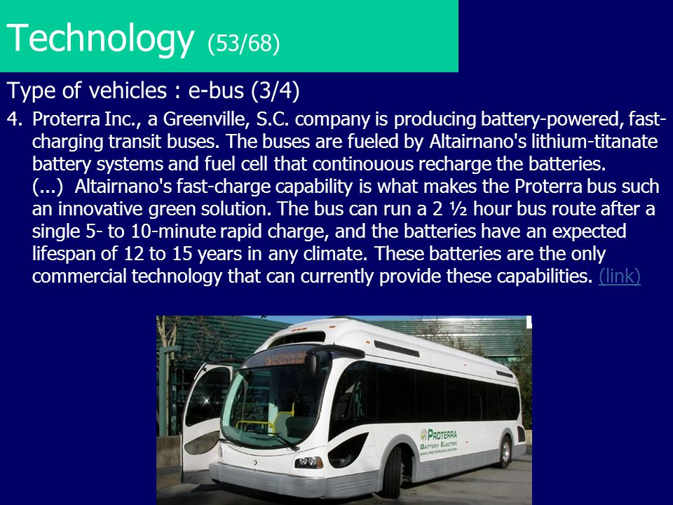 Technology (53/68) Type of vehicles : e-bus (3/4) 4.Proterra Inc., a Greenville, S.C. company is producing battery-powered, fast- charging transit bus