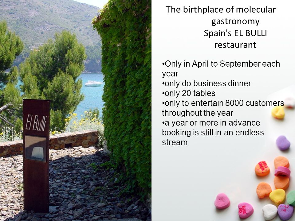 02.05.2015 The birthplace of molecular gastronomy Spain s EL BULLI restaurant Only in April to September each year only do business dinner only 20 tables only to entertain 8000 customers throughout the year a year or more in advance booking is still in an endless stream