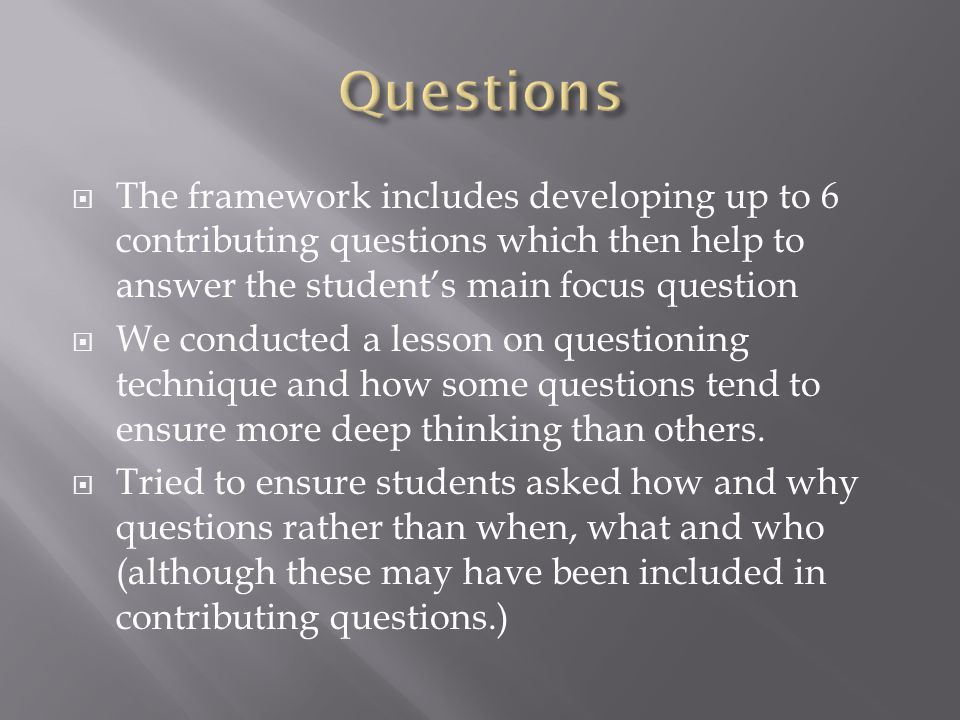  The framework includes developing up to 6 contributing questions which then help to answer the student's main focus question  We conducted a lesson on questioning technique and how some questions tend to ensure more deep thinking than others.
