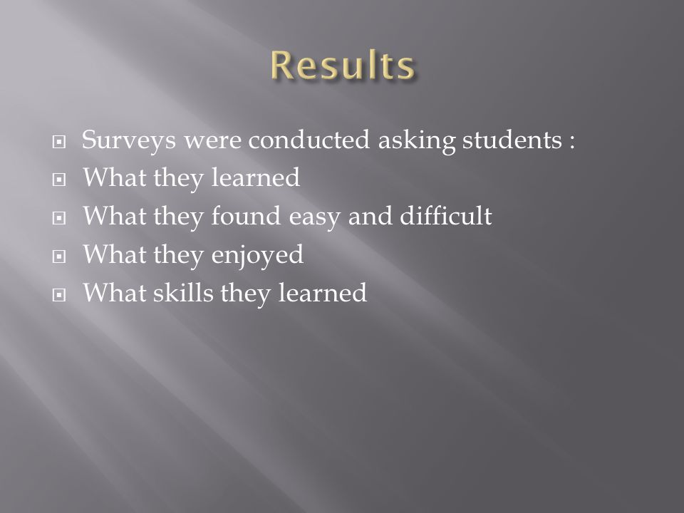  Surveys were conducted asking students :  What they learned  What they found easy and difficult  What they enjoyed  What skills they learned
