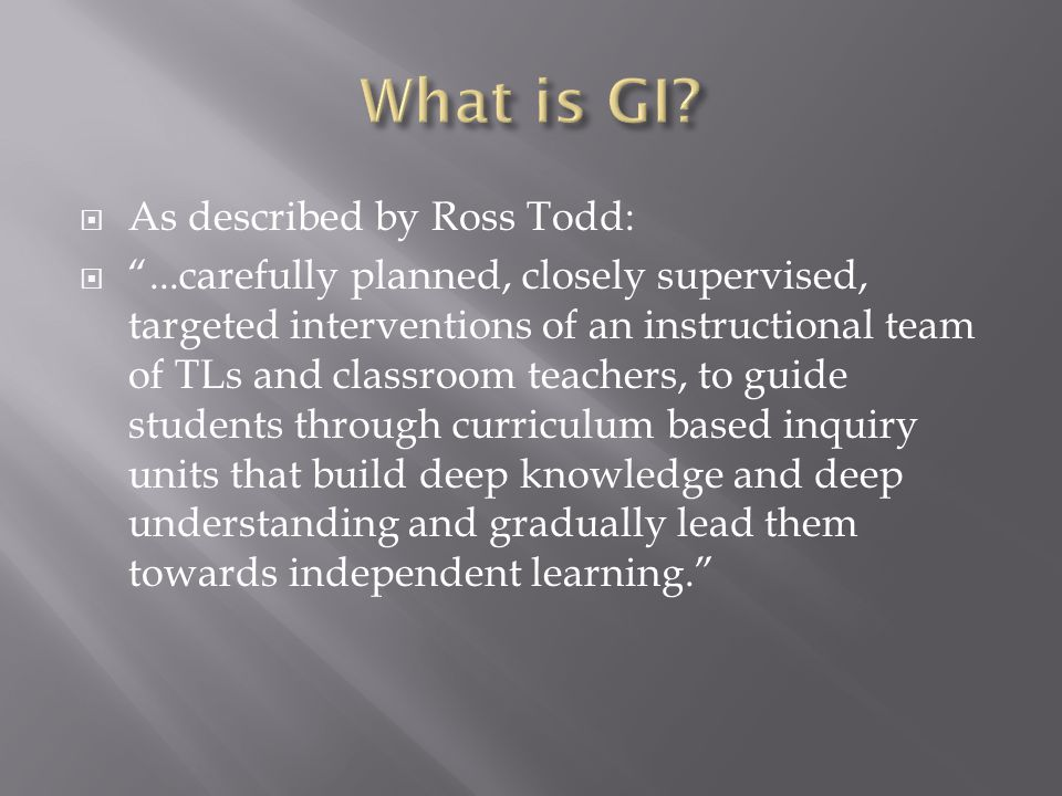  As described by Ross Todd:  ...carefully planned, closely supervised, targeted interventions of an instructional team of TLs and classroom teachers, to guide students through curriculum based inquiry units that build deep knowledge and deep understanding and gradually lead them towards independent learning.