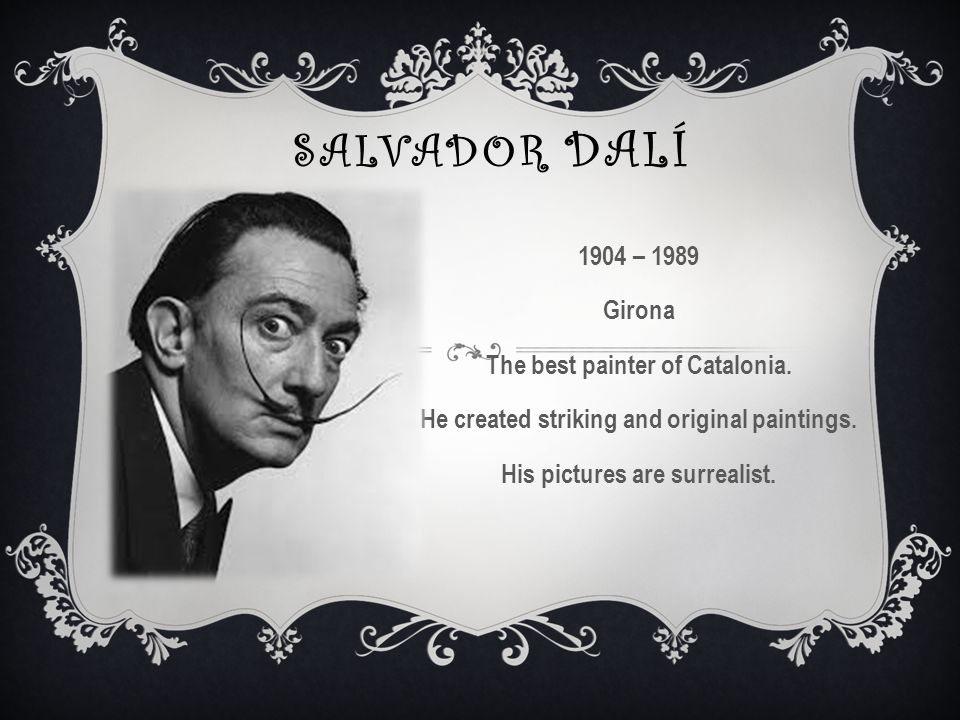 SALVADOR DALÍ 1904 – 1989 Girona The best painter of Catalonia.