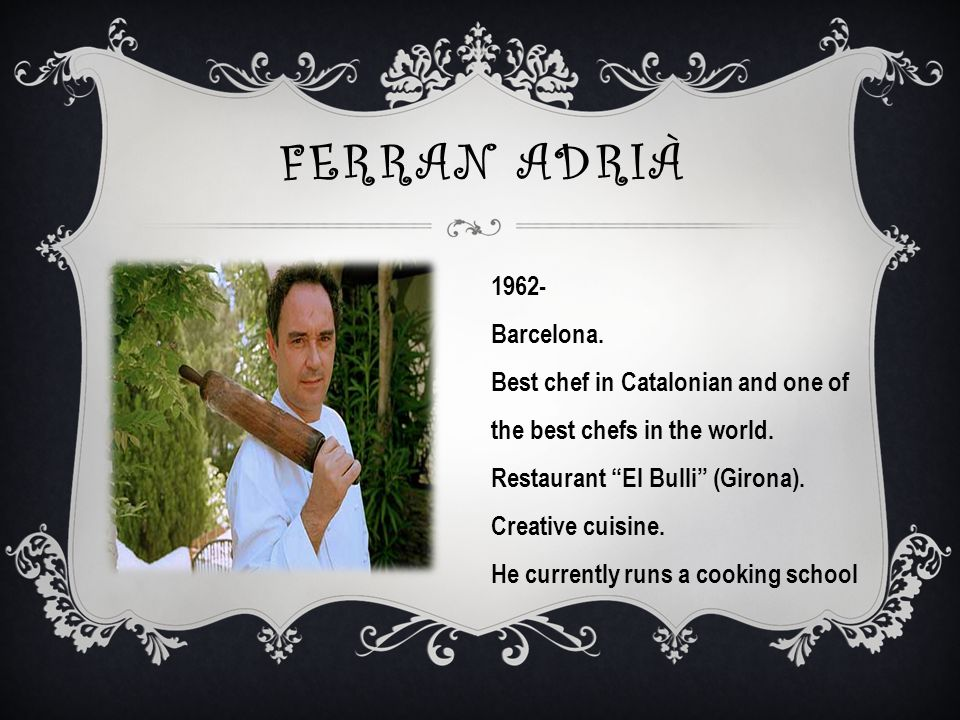FERRAN ADRIÀ 1962- Barcelona.Best chef in Catalonian and one of the best chefs in the world.