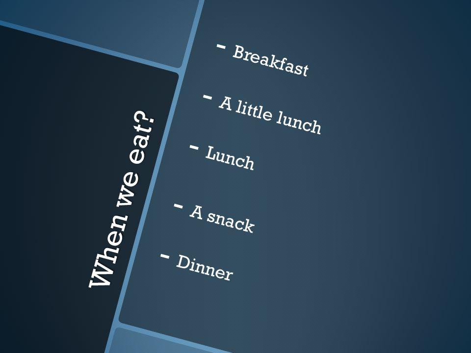 When we eat? - - Breakfast - - A little lunch - - Lunch - - A snack - - Dinner