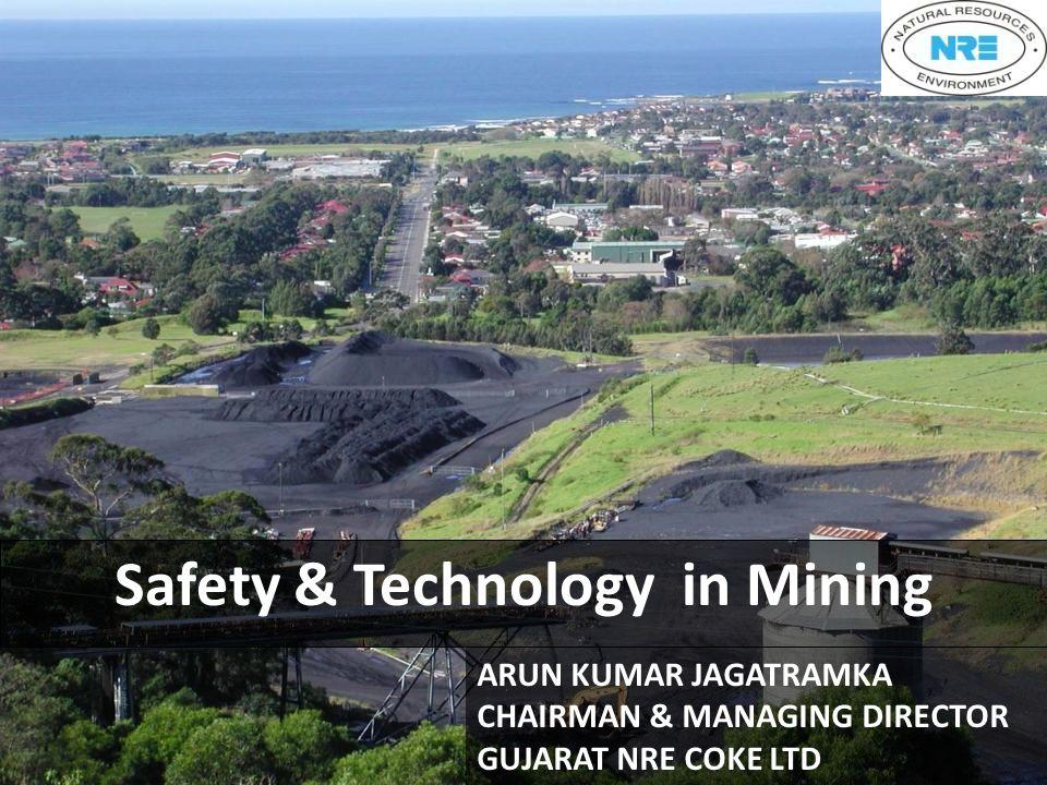 Safety & Technology in Mining ARUN KUMAR JAGATRAMKA CHAIRMAN & MANAGING DIRECTOR GUJARAT NRE COKE LTD