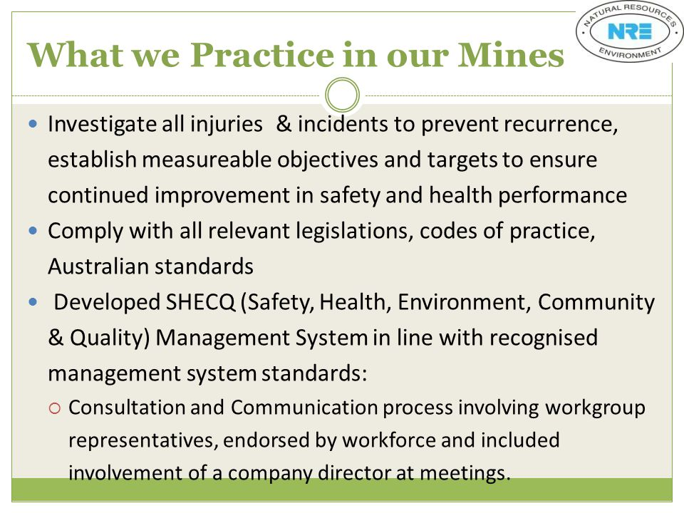 What we Practice in our Mines Investigate all injuries & incidents to prevent recurrence, establish measureable objectives and targets to ensure continued improvement in safety and health performance Comply with all relevant legislations, codes of practice, Australian standards Developed SHECQ (Safety, Health, Environment, Community & Quality) Management System in line with recognised management system standards:  Consultation and Communication process involving workgroup representatives, endorsed by workforce and included involvement of a company director at meetings.