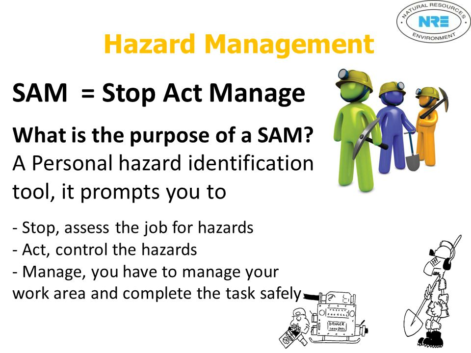 Hazard Management SAM = Stop Act Manage What is the purpose of a SAM.