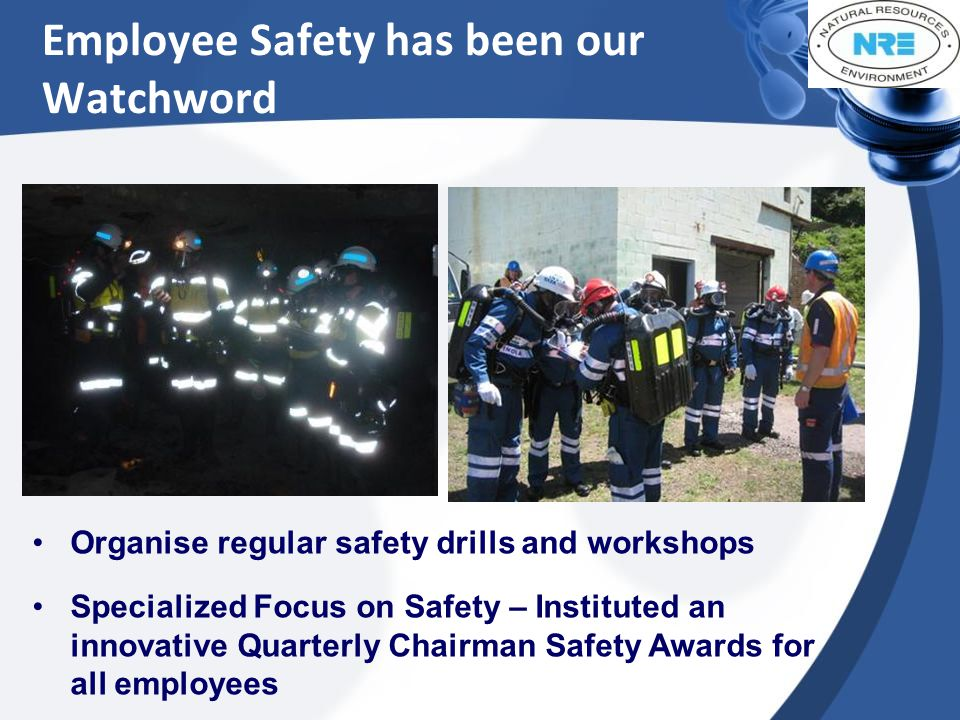 Employee Safety has been our Watchword Organise regular safety drills and workshops Specialized Focus on Safety – Instituted an innovative Quarterly Chairman Safety Awards for all employees