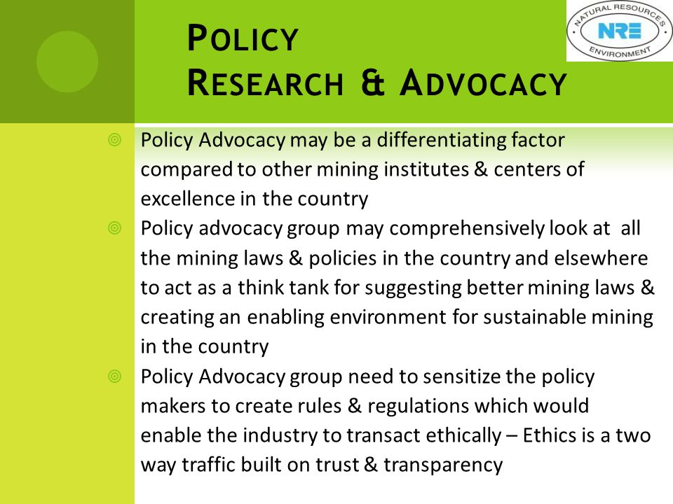 P OLICY R ESEARCH & A DVOCACY  Policy Advocacy may be a differentiating factor compared to other mining institutes & centers of excellence in the country  Policy advocacy group may comprehensively look at all the mining laws & policies in the country and elsewhere to act as a think tank for suggesting better mining laws & creating an enabling environment for sustainable mining in the country  Policy Advocacy group need to sensitize the policy makers to create rules & regulations which would enable the industry to transact ethically – Ethics is a two way traffic built on trust & transparency