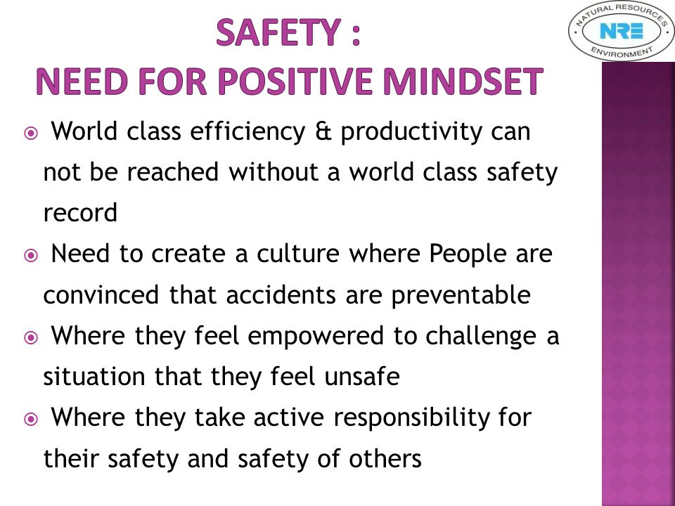  World class efficiency & productivity can not be reached without a world class safety record  Need to create a culture where People are convinced that accidents are preventable  Where they feel empowered to challenge a situation that they feel unsafe  Where they take active responsibility for their safety and safety of others