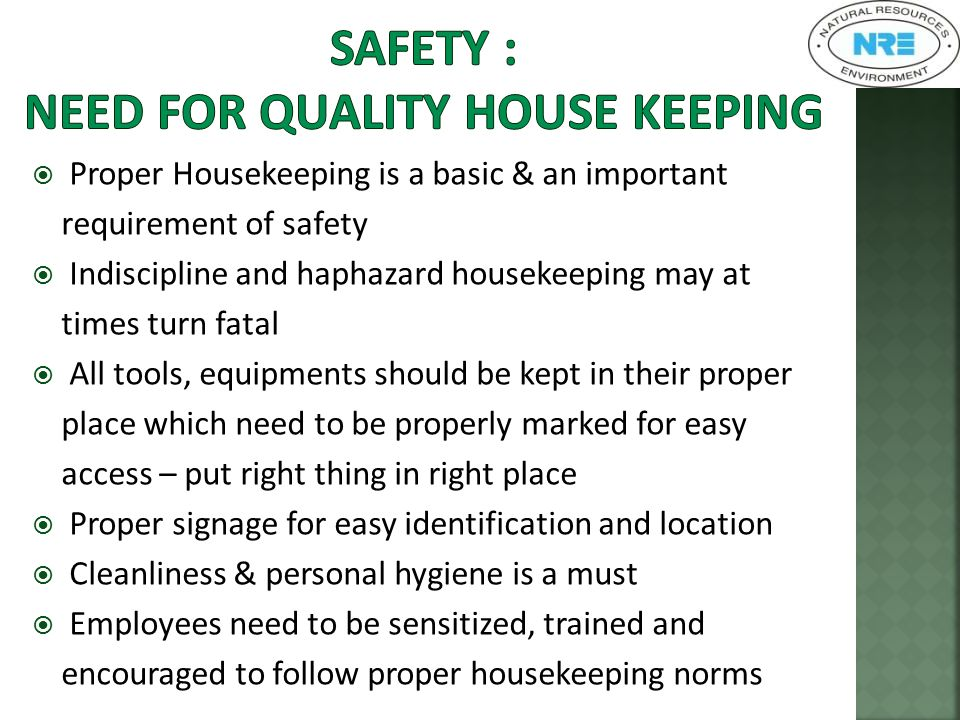  Proper Housekeeping is a basic & an important requirement of safety  Indiscipline and haphazard housekeeping may at times turn fatal  All tools, equipments should be kept in their proper place which need to be properly marked for easy access – put right thing in right place  Proper signage for easy identification and location  Cleanliness & personal hygiene is a must  Employees need to be sensitized, trained and encouraged to follow proper housekeeping norms