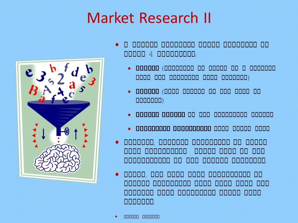 Market Research II A market research study analyses at least 4 variables : Supply ( products or goods or a service that the business will provide ) Demand ( that exists of the good or service ) Market prices in the pertinent market Marketing strategies that could work Overall, careful attention to these four components would lead to the conclusions of the market research.