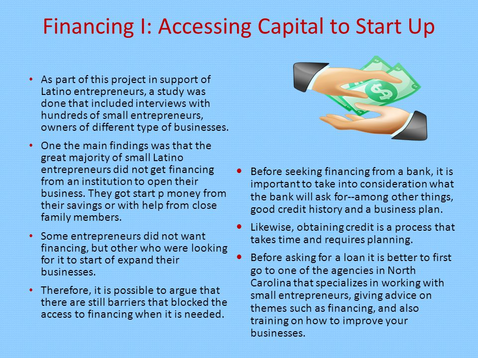 Financing I: Accessing Capital to Start Up As part of this project in support of Latino entrepreneurs, a study was done that included interviews with hundreds of small entrepreneurs, owners of different type of businesses.