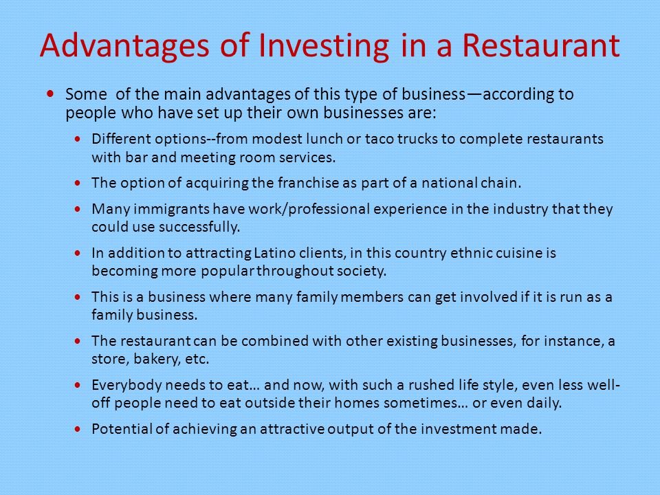 Advantages of Investing in a Restaurant Some of the main advantages of this type of business—according to people who have set up their own businesses are: Different options--from modest lunch or taco trucks to complete restaurants with bar and meeting room services.